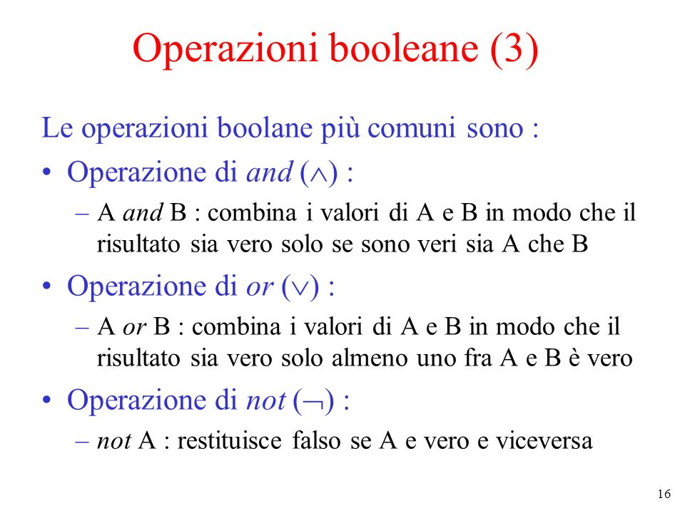 16 Operazioni booleane (3) Le operazioni boolane più comuni sono : Operazione di and ( ) : –A and B : combina i valori di A e B in modo che il risulta