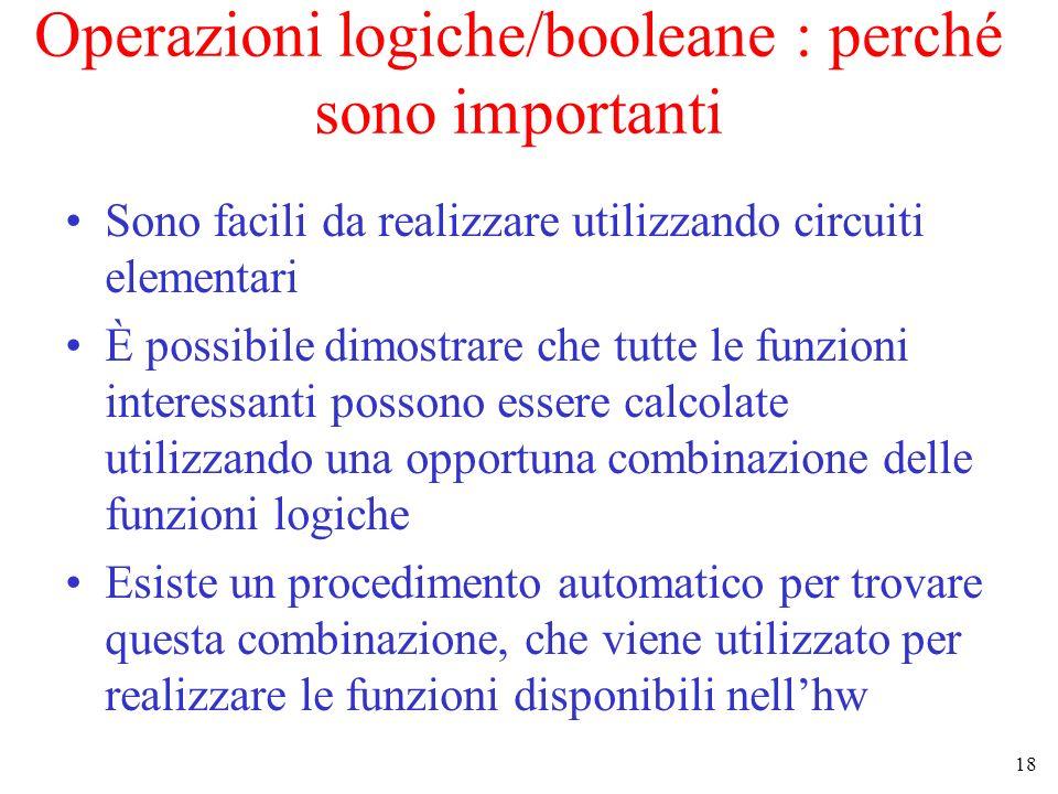 18 Operazioni logiche/booleane : perché sono importanti Sono facili da realizzare utilizzando circuiti elementari È possibile dimostrare che tutte le