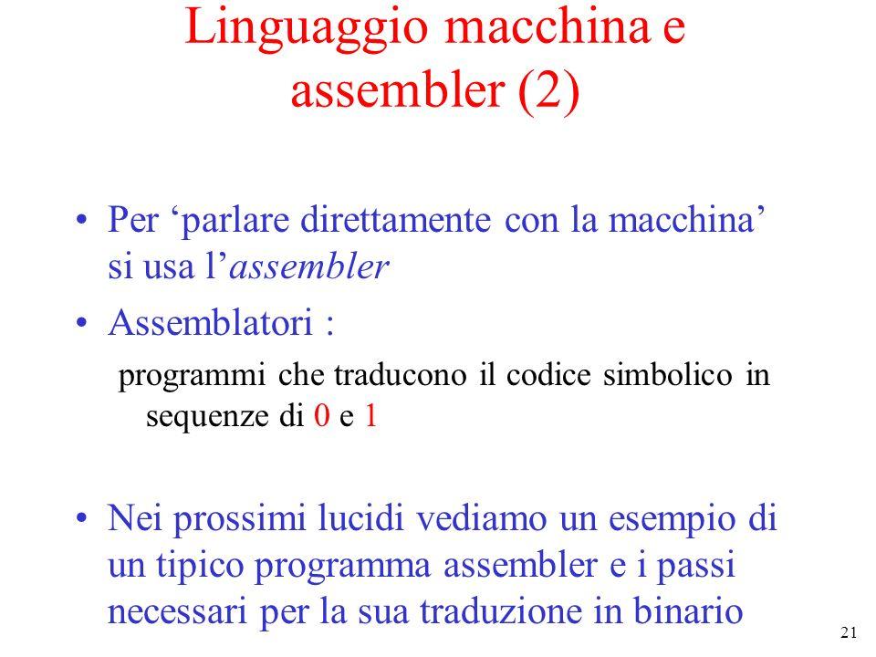 21 Linguaggio macchina e assembler (2) Per parlare direttamente con la macchina si usa lassembler Assemblatori : programmi che traducono il codice sim