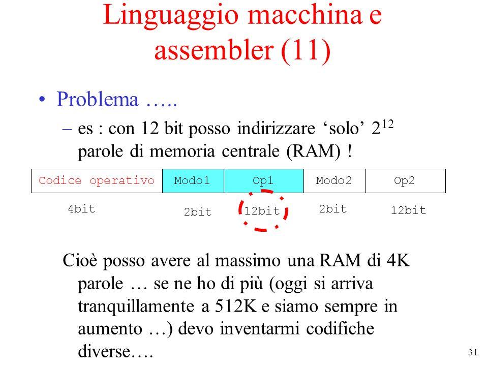 31 Linguaggio macchina e assembler (11) Problema ….. –es : con 12 bit posso indirizzare solo 2 12 parole di memoria centrale (RAM) ! Cioè posso avere