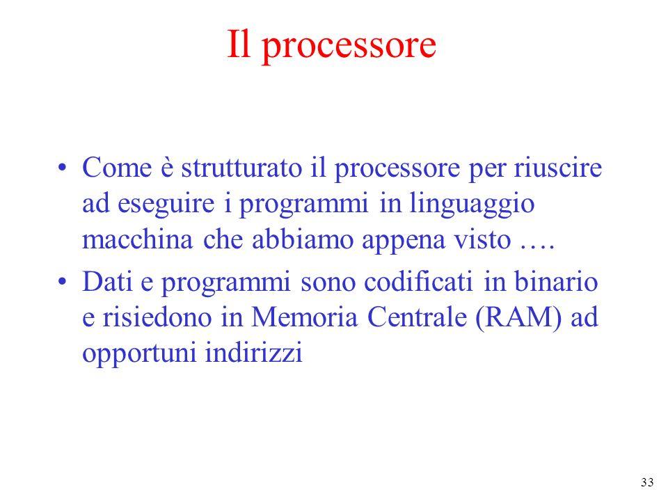 33 Il processore Come è strutturato il processore per riuscire ad eseguire i programmi in linguaggio macchina che abbiamo appena visto …. Dati e progr