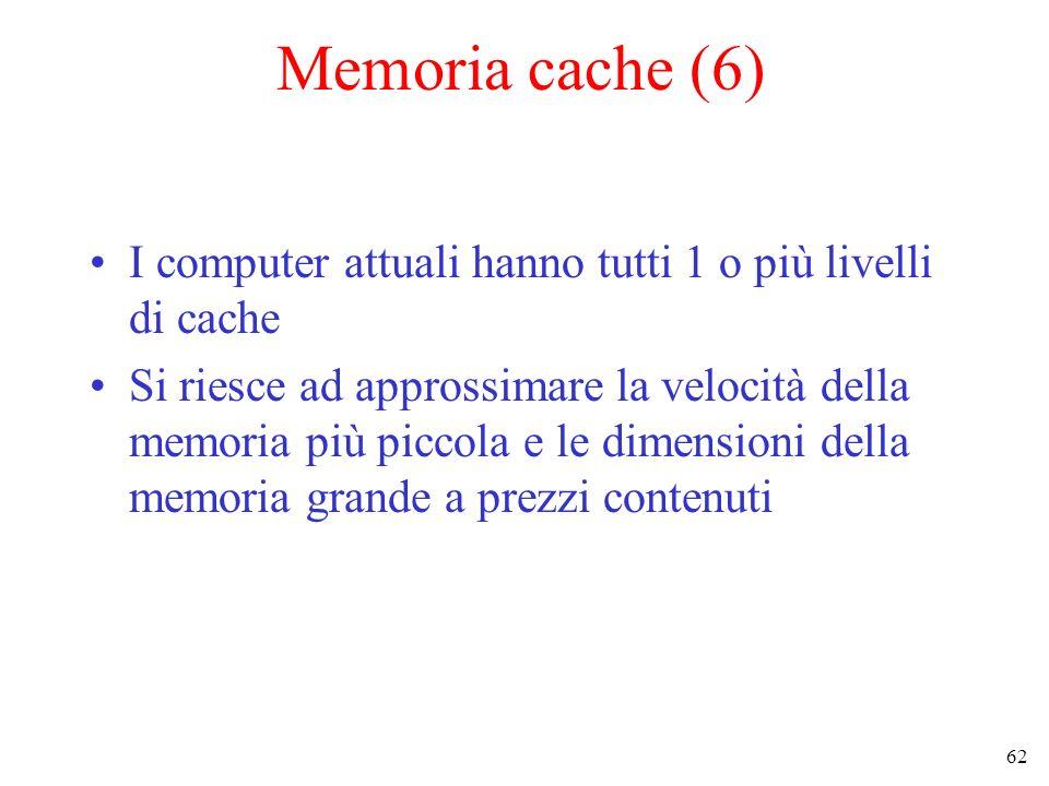 62 Memoria cache (6) I computer attuali hanno tutti 1 o più livelli di cache Si riesce ad approssimare la velocità della memoria più piccola e le dime