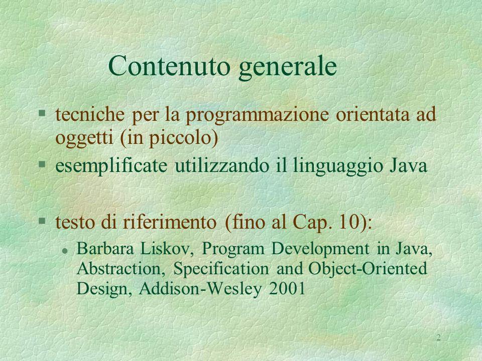 3 Struttura del corso 1 (in corsivo le parti non trattate nel testo) §implementazione di linguaggi ad alto livello l interpretazione, compilazione, implementazioni miste §programmazione come decomposizione guidata da astrazioni l meccanismi di astrazione: parametrizzazione, specifica l tipi di astrazione: procedure, tipi di dato astratti, iterazione astratta, gerarchie di tipi §cenni di semantica operazionale di Java l classi, oggetti, metodi, gerarchie l il modello di esecuzione