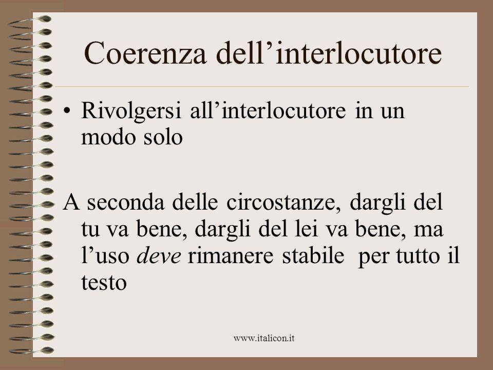 www.italicon.it Coerenza dellinterlocutore Rivolgersi allinterlocutore in un modo solo A seconda delle circostanze, dargli del tu va bene, dargli del