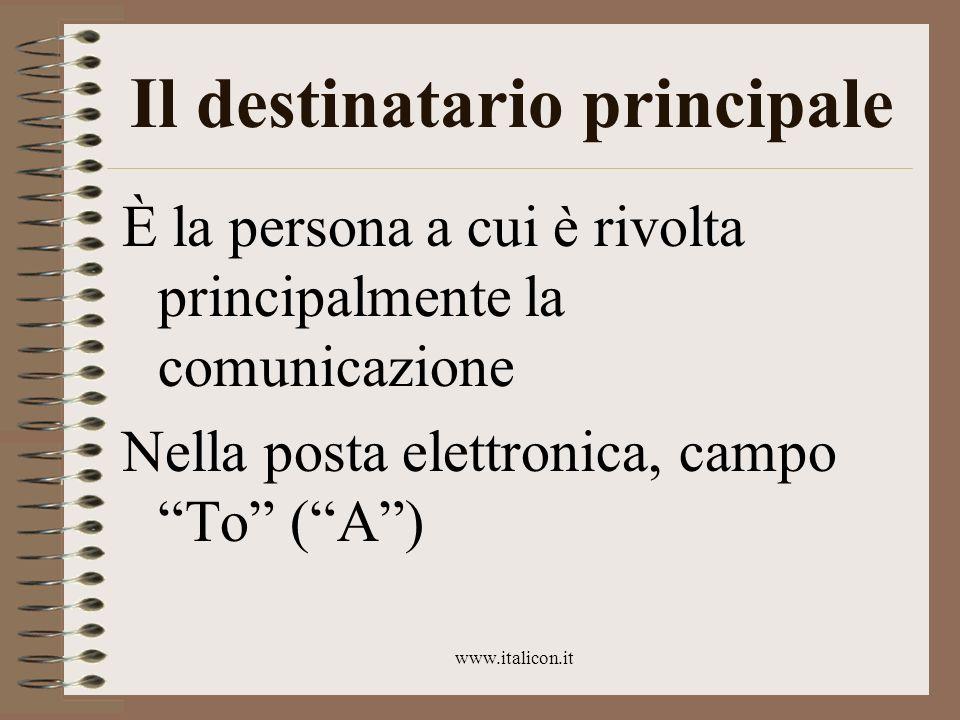 www.italicon.it Il destinatario principale È la persona a cui è rivolta principalmente la comunicazione Nella posta elettronica, campo To (A)