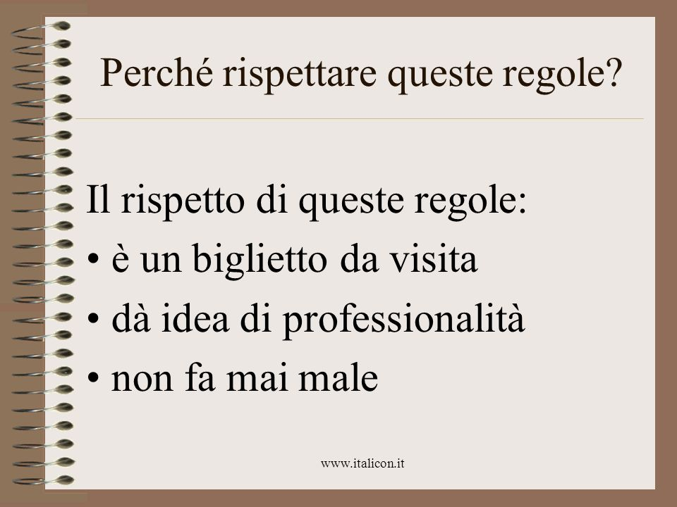 www.italicon.it Perché rispettare queste regole? Il rispetto di queste regole: è un biglietto da visita dà idea di professionalità non fa mai male