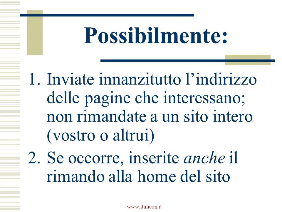www.italicon.it Possibilmente: 1.Inviate innanzitutto lindirizzo delle pagine che interessano; non rimandate a un sito intero (vostro o altrui) 2.Se o