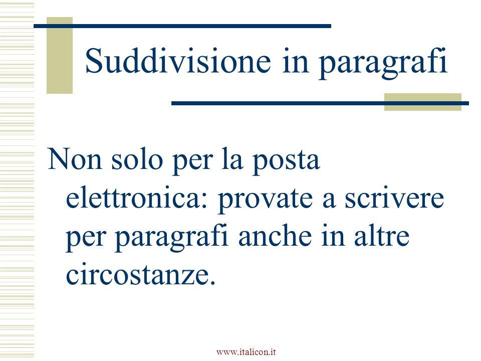 www.italicon.it Suddivisione in paragrafi Non solo per la posta elettronica: provate a scrivere per paragrafi anche in altre circostanze.