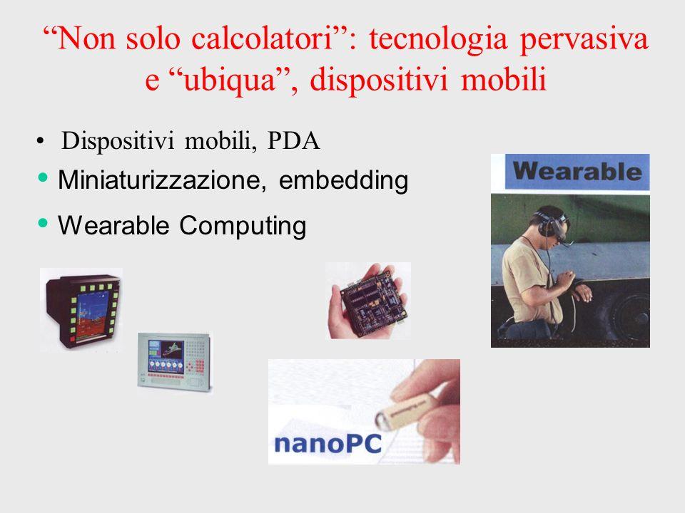 Non solo calcolatori: tecnologia pervasiva e ubiqua, dispositivi mobili Dispositivi mobili, PDA Miniaturizzazione, embedding Wearable Computing