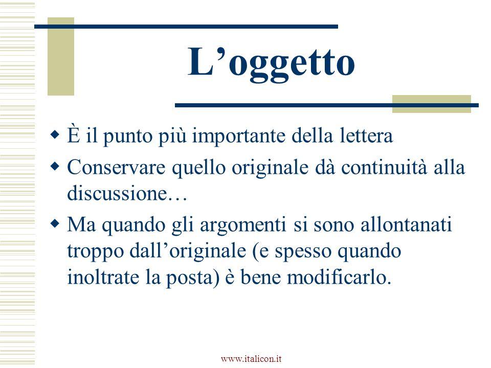 www.italicon.it Loggetto È il punto più importante della lettera Conservare quello originale dà continuità alla discussione… Ma quando gli argomenti si sono allontanati troppo dalloriginale (e spesso quando inoltrate la posta) è bene modificarlo.