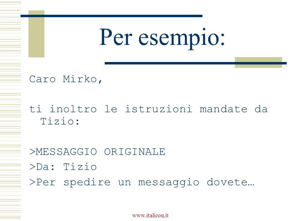 www.italicon.it Per esempio: Caro Mirko, ti inoltro le istruzioni mandate da Tizio: >MESSAGGIO ORIGINALE >Da: Tizio >Per spedire un messaggio dovete…
