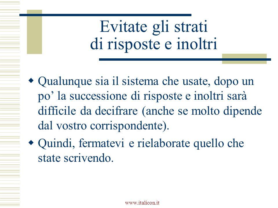 www.italicon.it Evitate gli strati di risposte e inoltri Qualunque sia il sistema che usate, dopo un po la successione di risposte e inoltri sarà difficile da decifrare (anche se molto dipende dal vostro corrispondente).