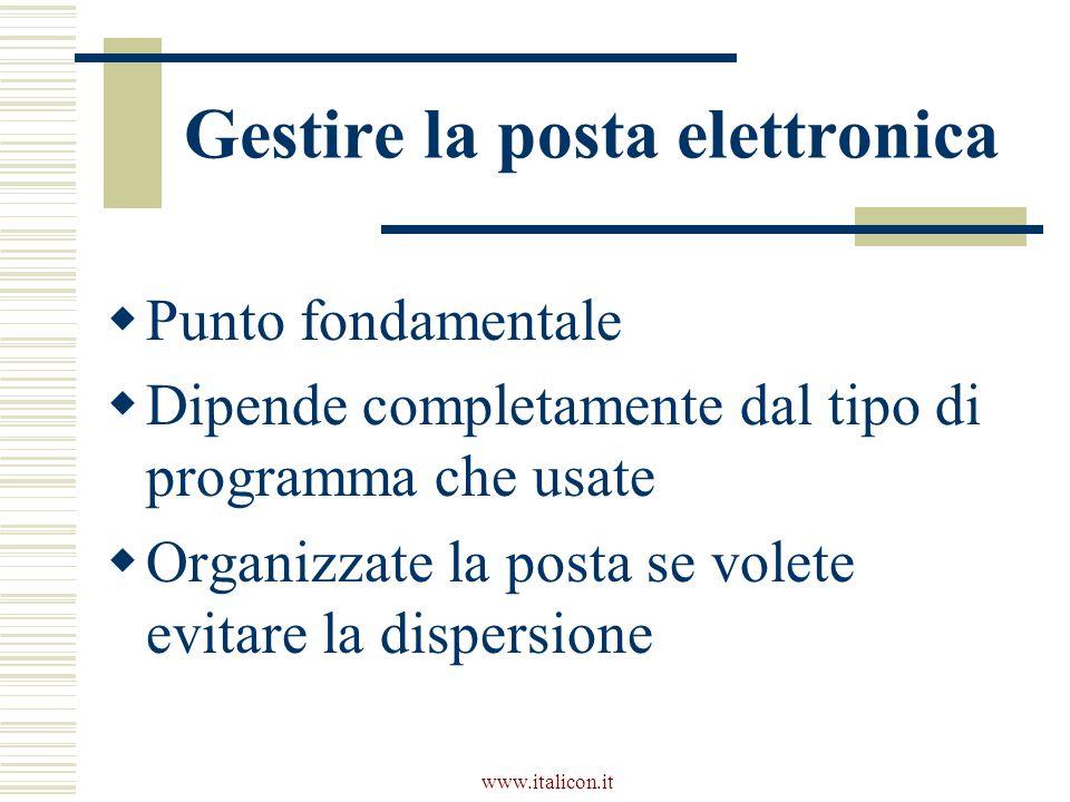www.italicon.it Gestire la posta elettronica Punto fondamentale Dipende completamente dal tipo di programma che usate Organizzate la posta se volete evitare la dispersione