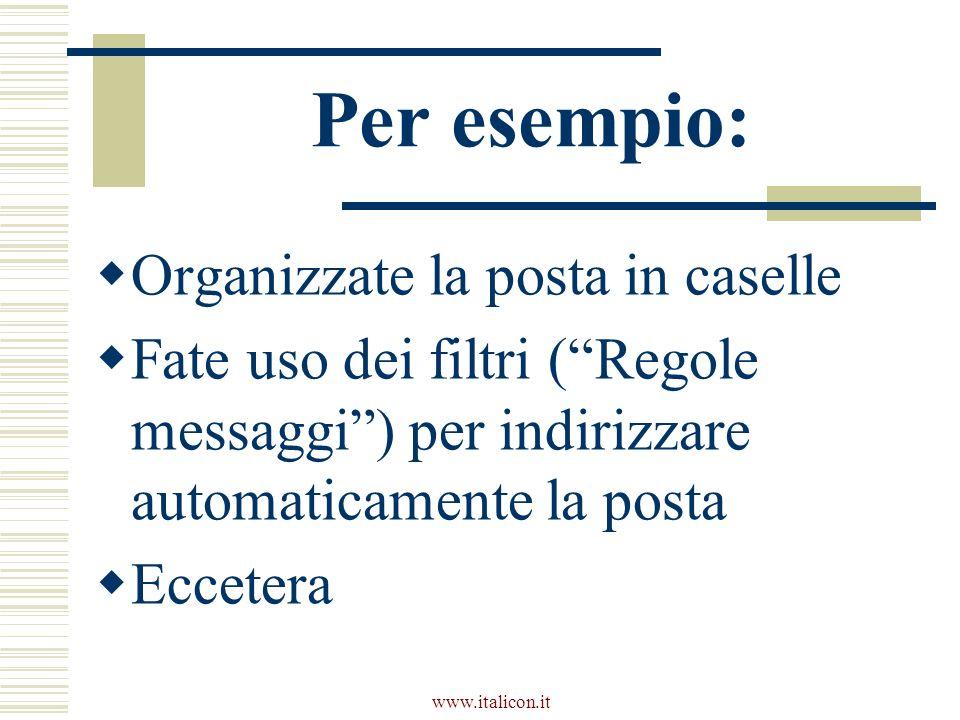 www.italicon.it Per esempio: Organizzate la posta in caselle Fate uso dei filtri (Regole messaggi) per indirizzare automaticamente la posta Eccetera