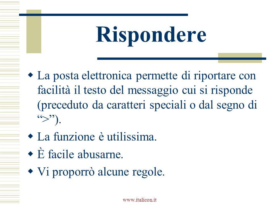 www.italicon.it Rispondere La posta elettronica permette di riportare con facilità il testo del messaggio cui si risponde (preceduto da caratteri speciali o dal segno di >).