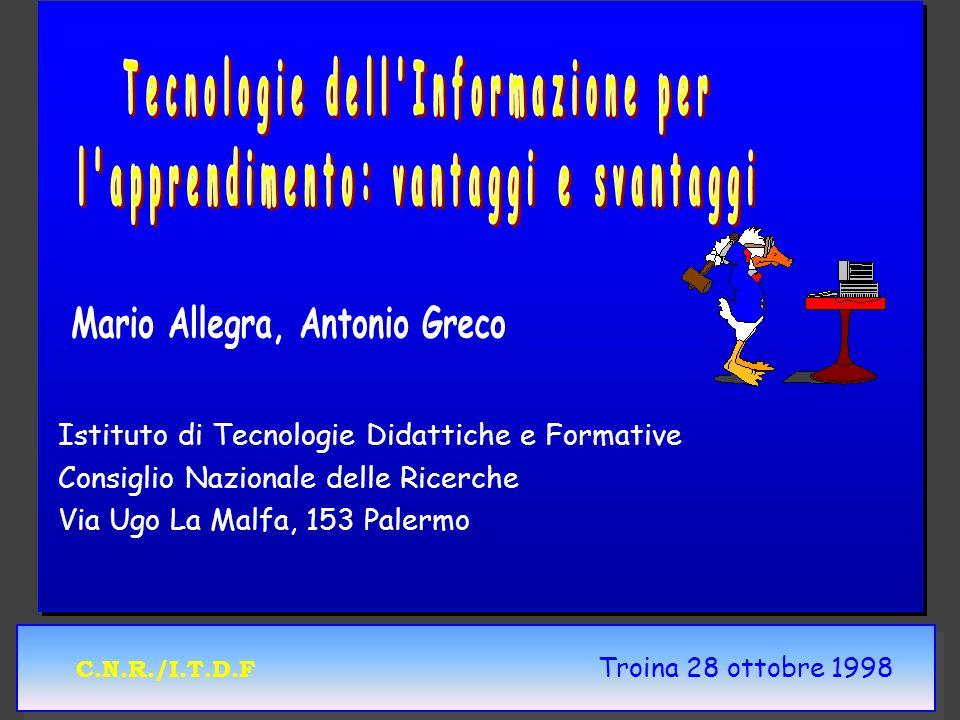 C.N.R./I.T.D.F Troina 28 ottobre 1998 Rendere efficace lintroduzione delle TIC nella scuola 4Approccio Bottom up/Top down 4Sostenibilità 4Curriculum 4Formazione degli Insegnanti 4Ricerca 4Produzione di contenuti 4Controllo e valutazione dei progetti