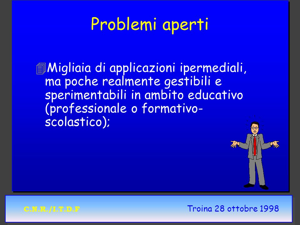 C.N.R./I.T.D.F Troina 28 ottobre 1998 Problemi aperti 4 4Migliaia di applicazioni ipermediali, ma poche realmente gestibili e sperimentabili in ambito educativo (professionale o formativo- scolastico);