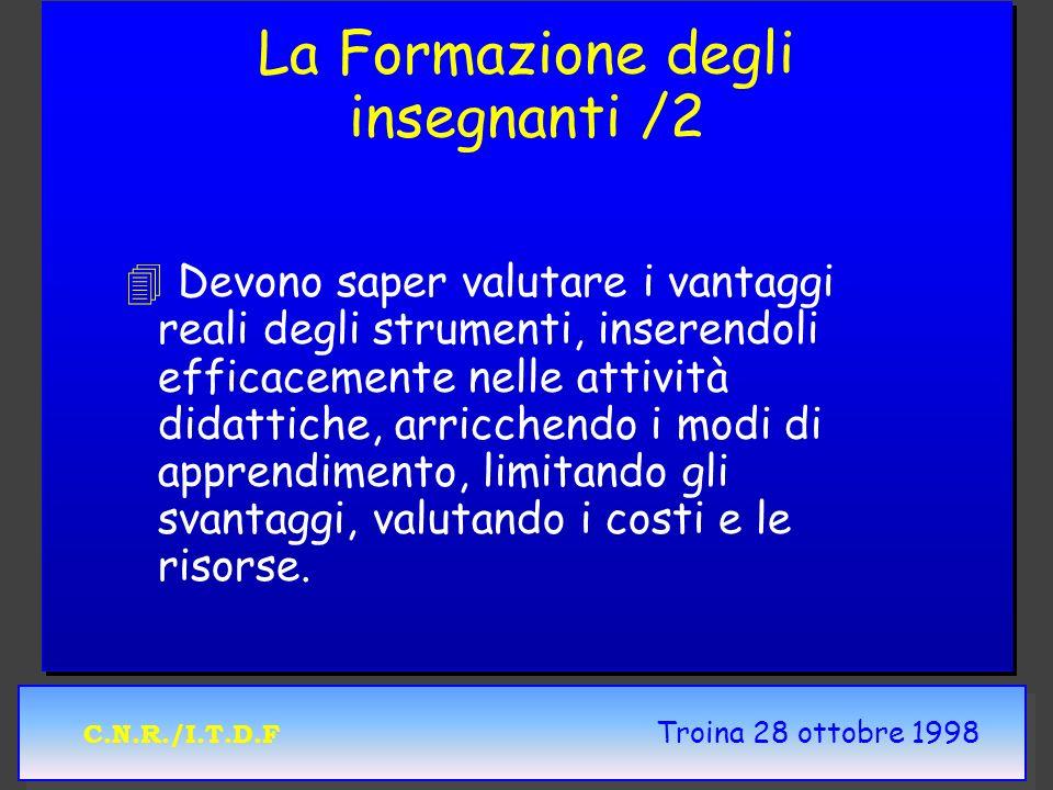 C.N.R./I.T.D.F Troina 28 ottobre 1998 La Formazione degli insegnanti /2 4 4 Devono saper valutare i vantaggi reali degli strumenti, inserendoli effica