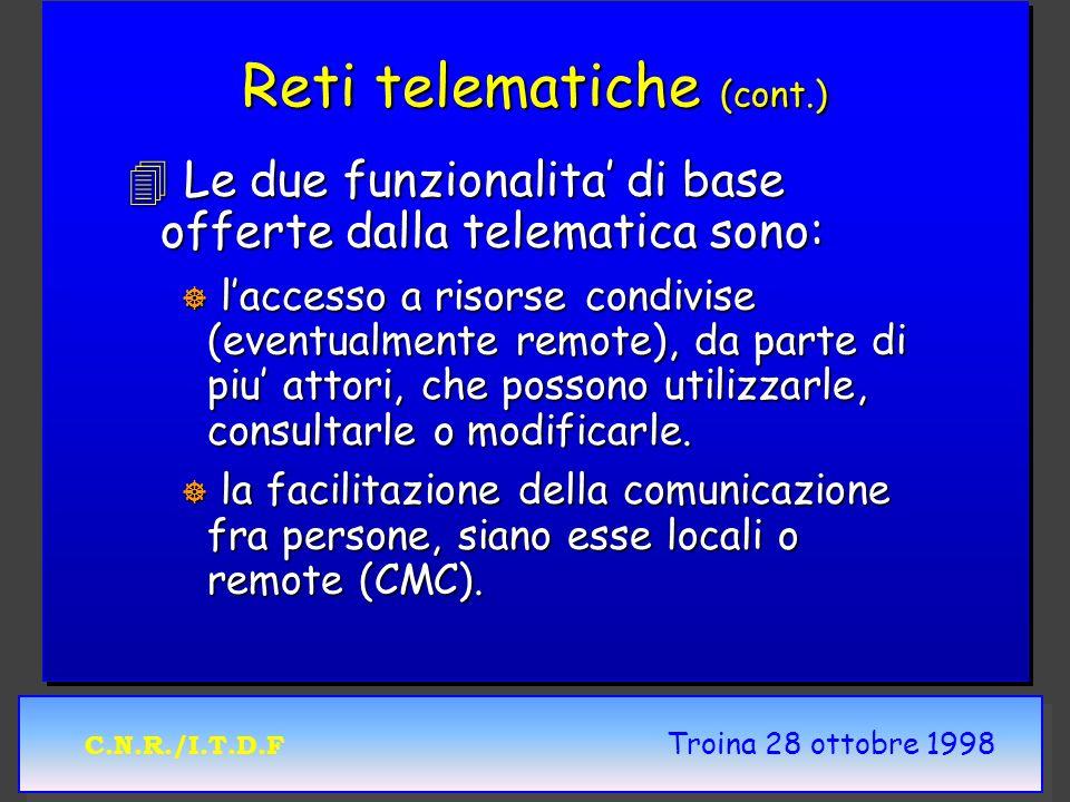 C.N.R./I.T.D.F Troina 28 ottobre 1998 Reti telematiche (cont.) 4 Le due funzionalita di base offerte dalla telematica sono: ] laccesso a risorse condivise (eventualmente remote), da parte di piu attori, che possono utilizzarle, consultarle o modificarle.