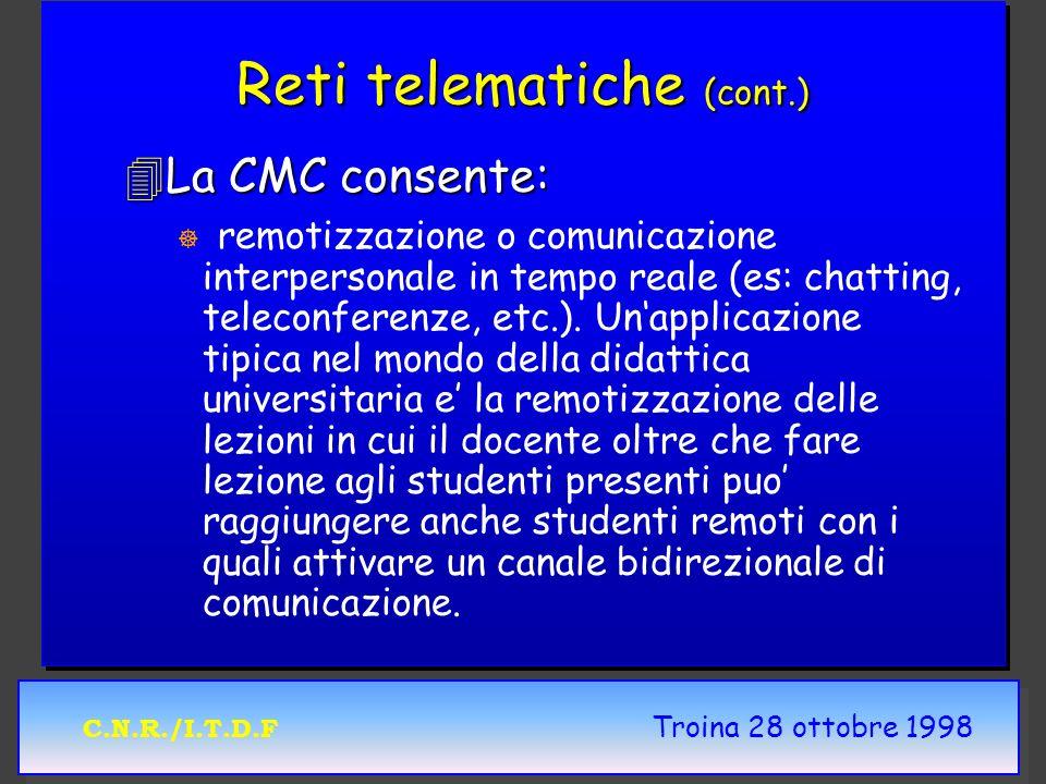 C.N.R./I.T.D.F Troina 28 ottobre 1998 Reti telematiche (cont.) 4La CMC consente: ] ] remotizzazione o comunicazione interpersonale in tempo reale (es: