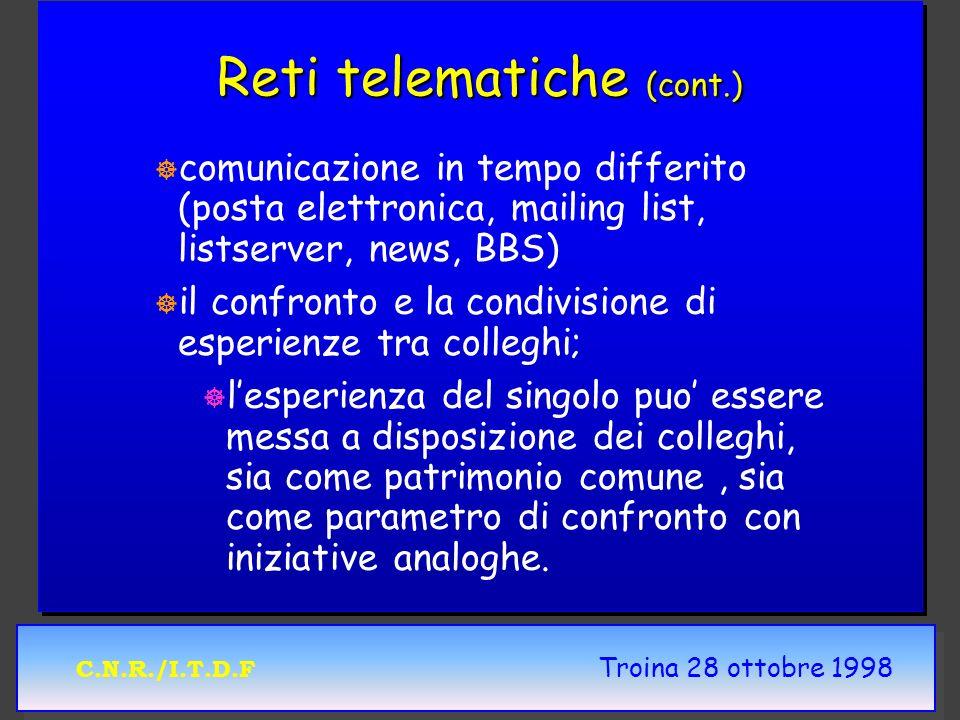 C.N.R./I.T.D.F Troina 28 ottobre 1998 Reti telematiche (cont.) ] ] comunicazione in tempo differito (posta elettronica, mailing list, listserver, news, BBS) ] ] il confronto e la condivisione di esperienze tra colleghi; ] ] lesperienza del singolo puo essere messa a disposizione dei colleghi, sia come patrimonio comune, sia come parametro di confronto con iniziative analoghe.