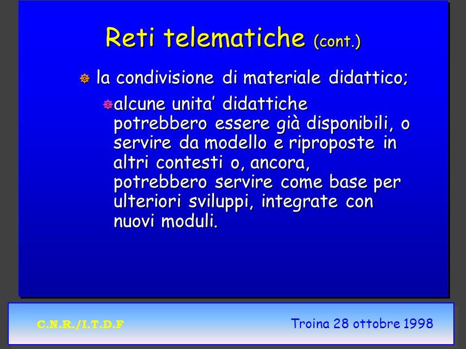C.N.R./I.T.D.F Troina 28 ottobre 1998 Reti telematiche (cont.) ] la condivisione di materiale didattico; ] alcune unita didattiche potrebbero essere g