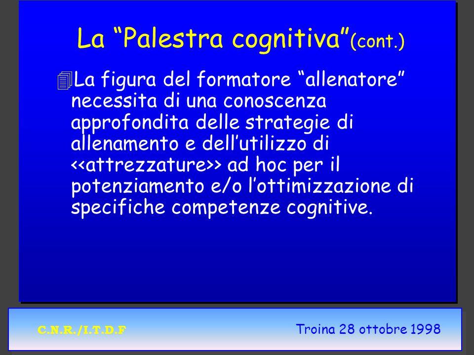 C.N.R./I.T.D.F Troina 28 ottobre 1998 La Palestra cognitiva (cont.) 4 4La figura del formatore allenatore necessita di una conoscenza approfondita delle strategie di allenamento e dellutilizzo di > ad hoc per il potenziamento e/o lottimizzazione di specifiche competenze cognitive.