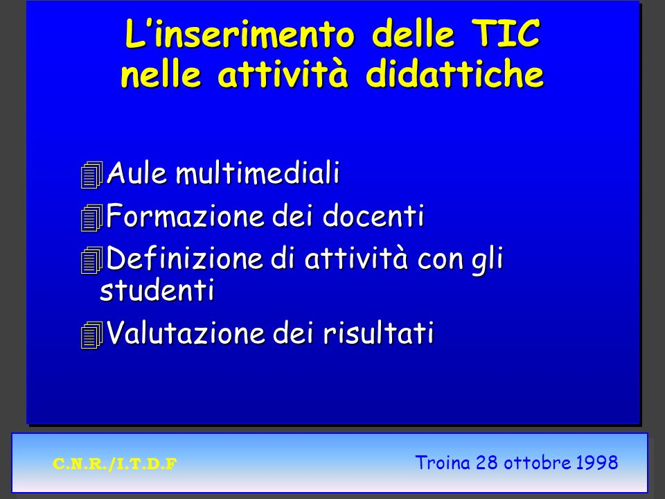 C.N.R./I.T.D.F Troina 28 ottobre 1998 Linserimento delle TIC nelle attività didattiche 4Aule multimediali 4Formazione dei docenti 4Definizione di atti