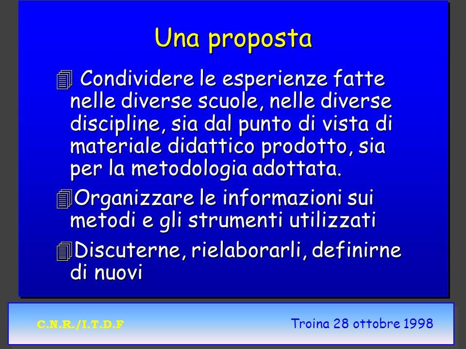 C.N.R./I.T.D.F Troina 28 ottobre 1998 Una proposta 4 Condividere le esperienze fatte nelle diverse scuole, nelle diverse discipline, sia dal punto di vista di materiale didattico prodotto, sia per la metodologia adottata.