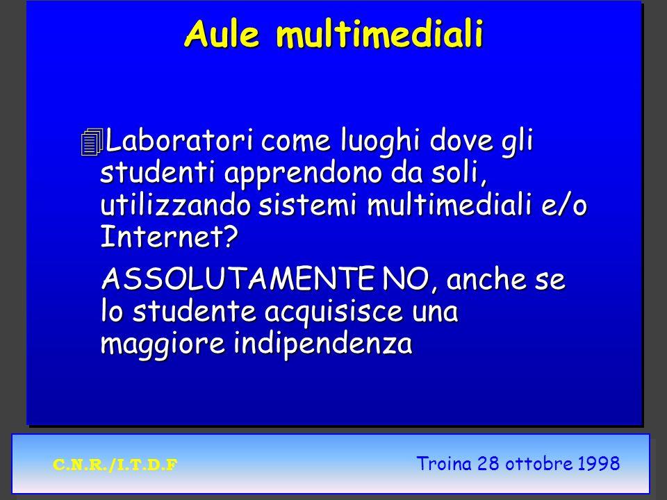 C.N.R./I.T.D.F Troina 28 ottobre 1998 Aule multimediali 4Laboratori come luoghi dove gli studenti apprendono da soli, utilizzando sistemi multimediali e/o Internet.