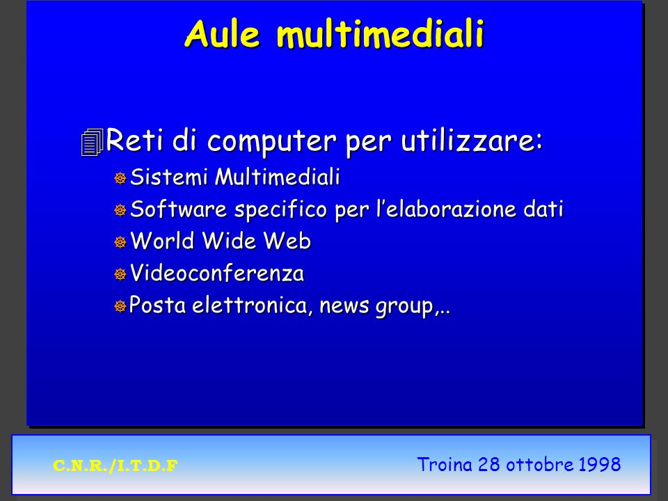 C.N.R./I.T.D.F Troina 28 ottobre 1998 Aule multimediali 4Reti di computer per utilizzare: ] Sistemi Multimediali ] Software specifico per lelaborazione dati ] World Wide Web ] Videoconferenza ] Posta elettronica, news group,..