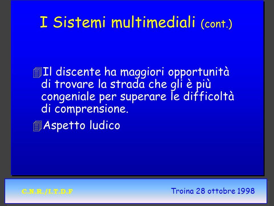 C.N.R./I.T.D.F Troina 28 ottobre 1998 I Sistemi multimediali (cont.) 4 4Il discente ha maggiori opportunità di trovare la strada che gli è più congeni