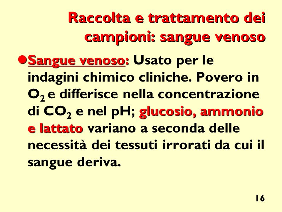 16 Raccolta e trattamento dei campioni: sangue venoso Sangue venoso: glucosio, ammonio e lattato Sangue venoso: Usato per le indagini chimico cliniche