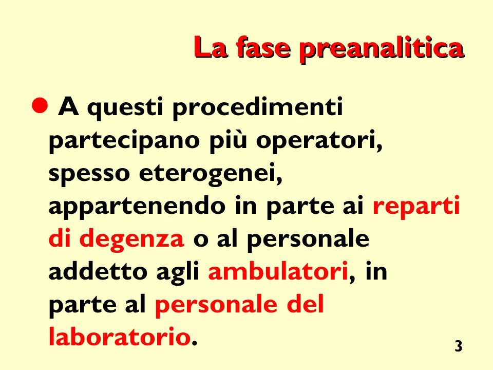 3 La fase preanalitica A questi procedimenti partecipano più operatori, spesso eterogenei, appartenendo in parte ai reparti di degenza o al personale