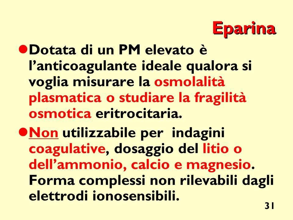 31 Eparina Dotata di un PM elevato è lanticoagulante ideale qualora si voglia misurare la osmolalità plasmatica o studiare la fragilità osmotica eritr