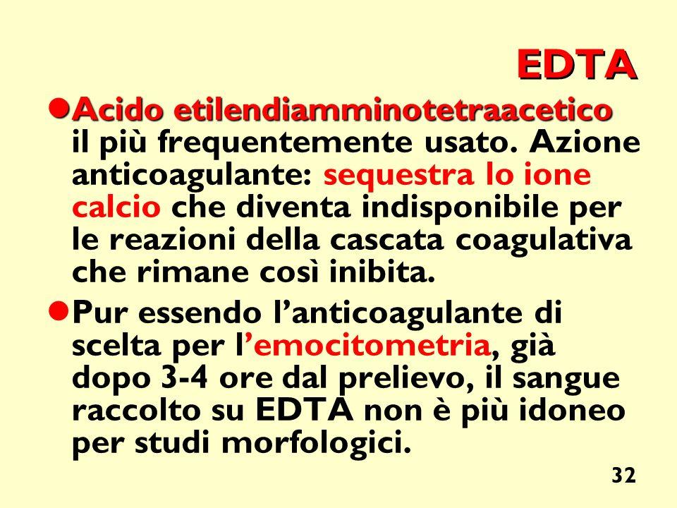 32 EDTA Acido etilendiamminotetraacetico Acido etilendiamminotetraacetico il più frequentemente usato. Azione anticoagulante: sequestra lo ione calcio