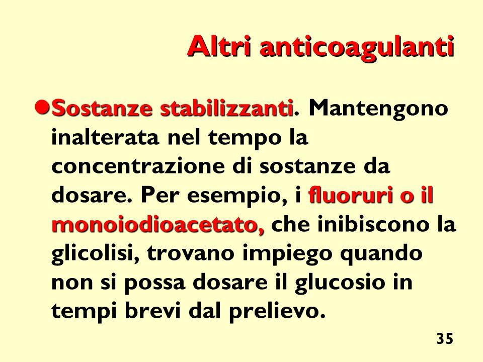 35 Altri anticoagulanti Sostanze stabilizzanti fluoruri o il monoiodioacetato, Sostanze stabilizzanti. Mantengono inalterata nel tempo la concentrazio