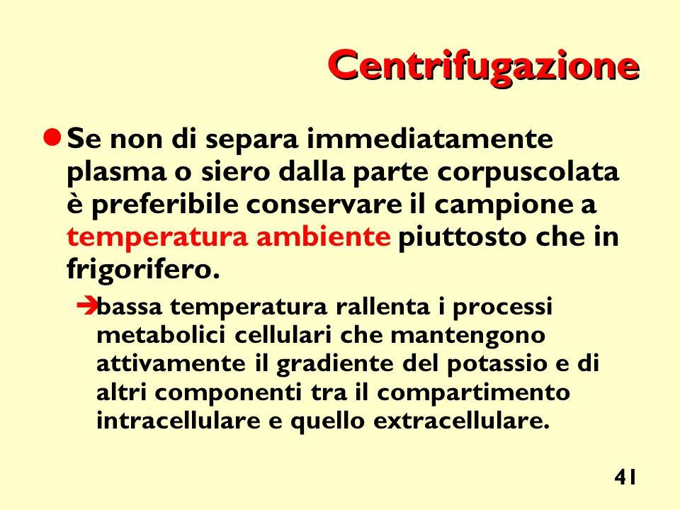 41 Centrifugazione Se non di separa immediatamente plasma o siero dalla parte corpuscolata è preferibile conservare il campione a temperatura ambiente