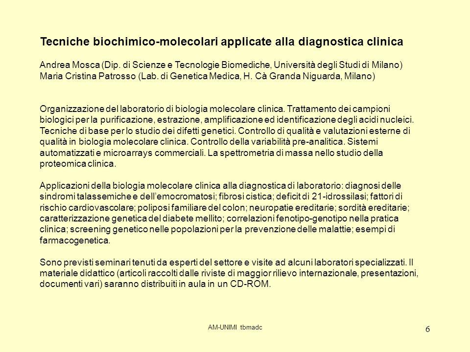 AM-UNIMI tbmadc 7 mesedategiorni orario di inizio ore di lezione temadocenteaula CFU lez GEN.16Mar9.002introduzione - difetti ereditari globuli rossiMosca (AM)B10,25 18Giov9.152organizzazione laboratorio analisi genetichePatrosso (CP)B10,25 23Mar9.002metabolismo del FerroAMB10,25 25Giov9.002tecniche di Biologia Molecolare ClinicaCPB10,25 30Mar9.002 emocromatosi ereditaria - approfondimenti membrane RBC - assegnazione ricercheAMB10,25 FEB.1Giov9.002DHPLC e sue applicazioniCPB10,25 6Mar9.000(no lezione)0,00 8Giov9.002MLPA e sue applicazioniCPB10,25 13Mar9.002analisi quantitativaCPB10,25 15Giov9.002talassemie ed emoglobinopatieAMB10,25 20Mar9.002diabete mellito, complicanze e diagnostica molecolareAMB10,25 27Mar9.002spettrometria di massa e proteomicaAMB10,25 MAR.1Giov9.000(libero per recupero)0,00 6Mar14.303visita H.