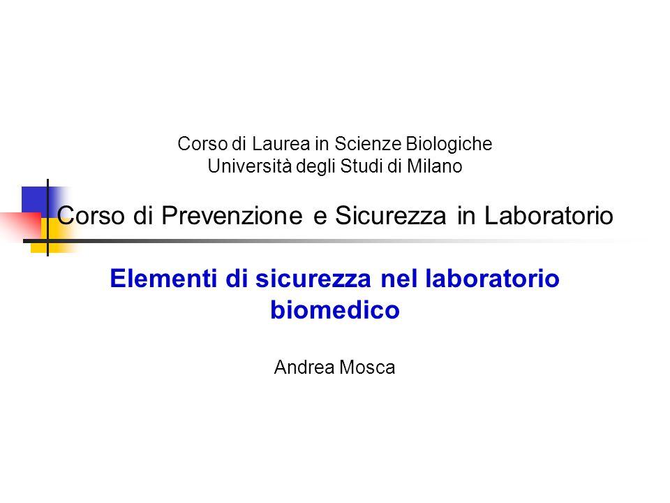 Corso di Laurea in Scienze Biologiche Università degli Studi di Milano Corso di Prevenzione e Sicurezza in Laboratorio Elementi di sicurezza nel laboratorio biomedico Andrea Mosca