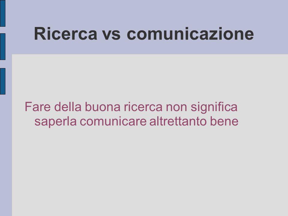 Ricerca vs comunicazione Fare della buona ricerca non significa saperla comunicare altrettanto bene