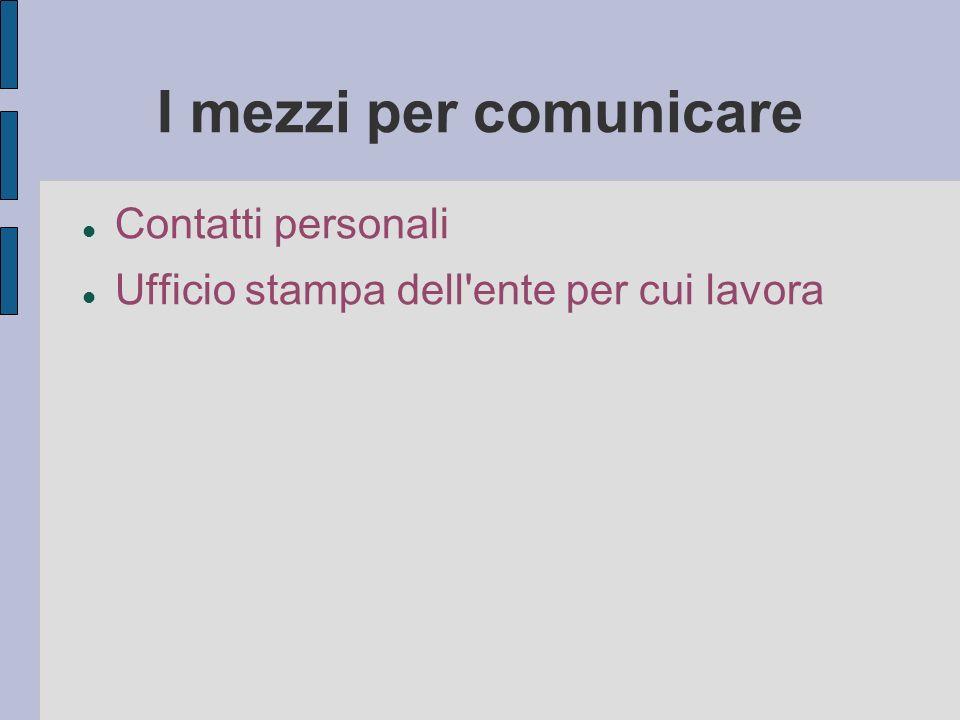 I mezzi per comunicare Contatti personali Ufficio stampa dell ente per cui lavora