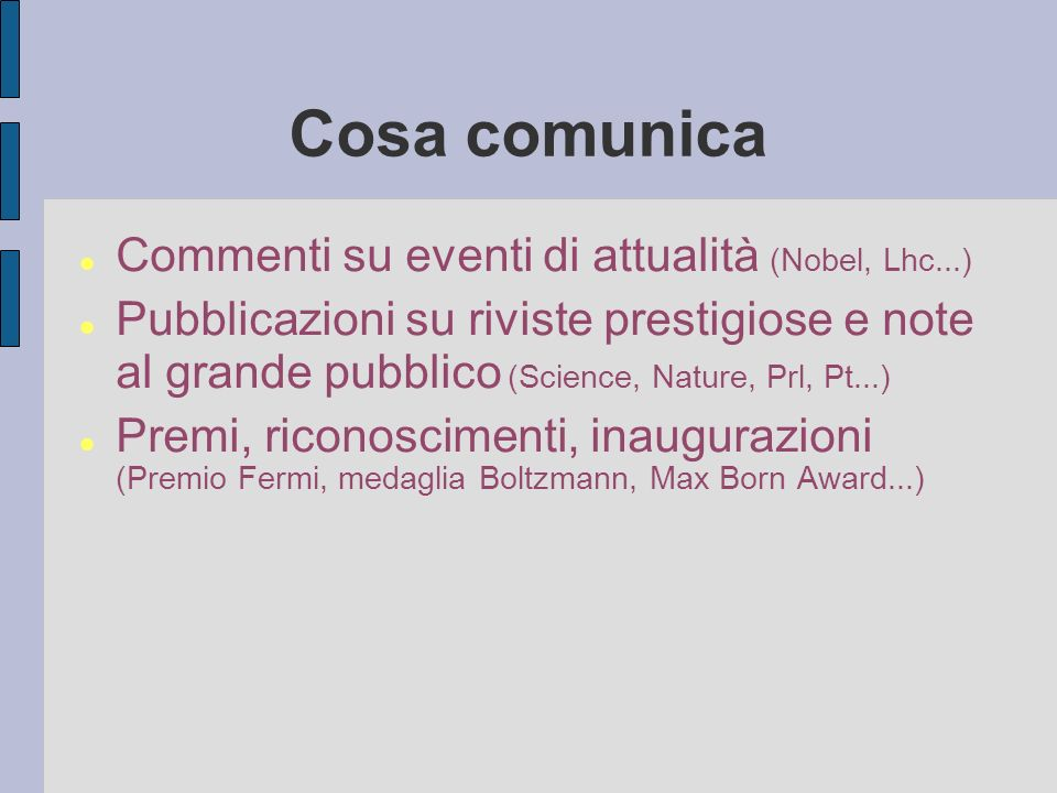 Cosa comunica Commenti su eventi di attualità (Nobel, Lhc...) Pubblicazioni su riviste prestigiose e note al grande pubblico (Science, Nature, Prl, Pt...) Premi, riconoscimenti, inaugurazioni (Premio Fermi, medaglia Boltzmann, Max Born Award...)