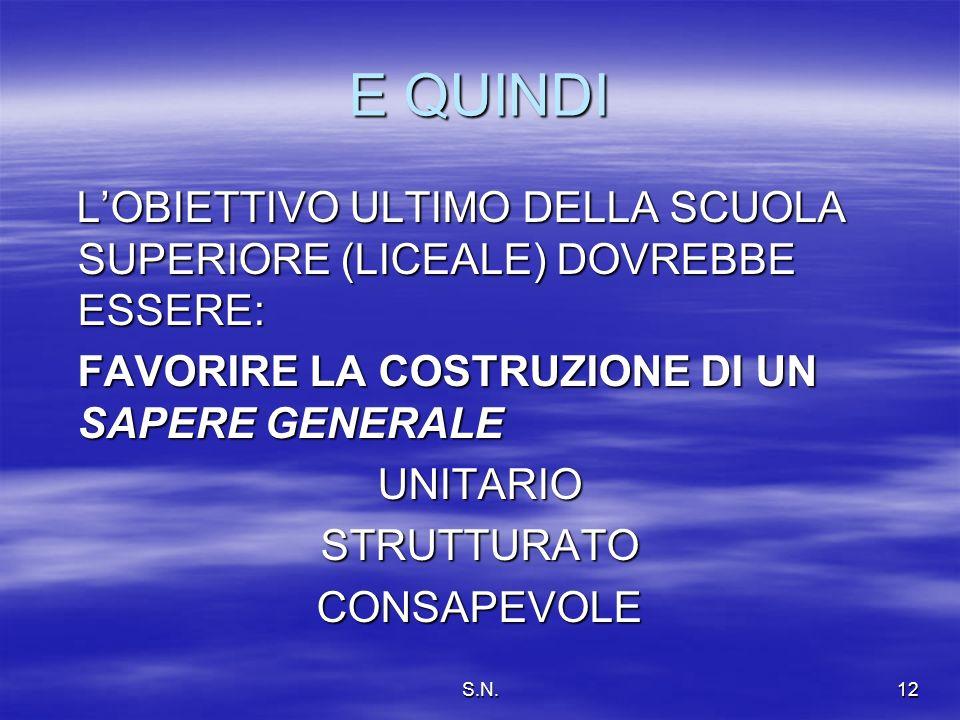 S.N.12 E QUINDI LOBIETTIVO ULTIMO DELLA SCUOLA SUPERIORE (LICEALE) DOVREBBE ESSERE: LOBIETTIVO ULTIMO DELLA SCUOLA SUPERIORE (LICEALE) DOVREBBE ESSERE: FAVORIRE LA COSTRUZIONE DI UN SAPERE GENERALE FAVORIRE LA COSTRUZIONE DI UN SAPERE GENERALEUNITARIOSTRUTTURATOCONSAPEVOLE