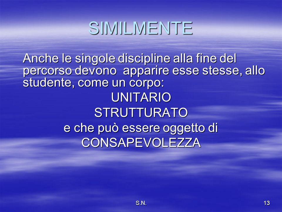 S.N.13 SIMILMENTE Anche le singole discipline alla fine del percorso devono apparire esse stesse, allo studente, come un corpo: UNITARIOSTRUTTURATO e che può essere oggetto di CONSAPEVOLEZZA