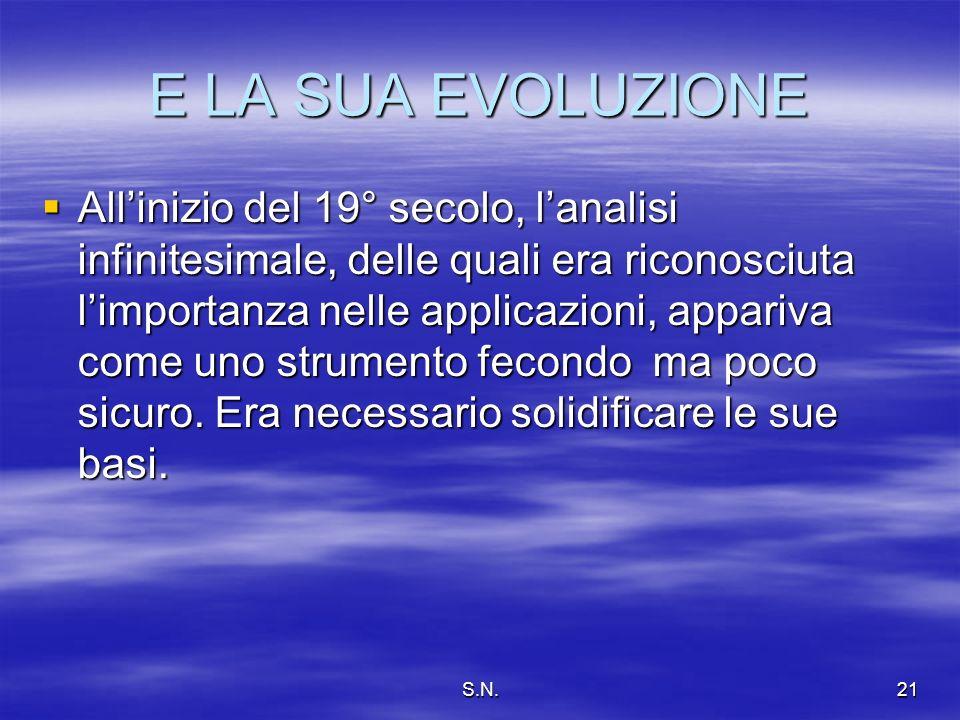 S.N.21 E LA SUA EVOLUZIONE Allinizio del 19° secolo, lanalisi infinitesimale, delle quali era riconosciuta limportanza nelle applicazioni, appariva come uno strumento fecondo ma poco sicuro.