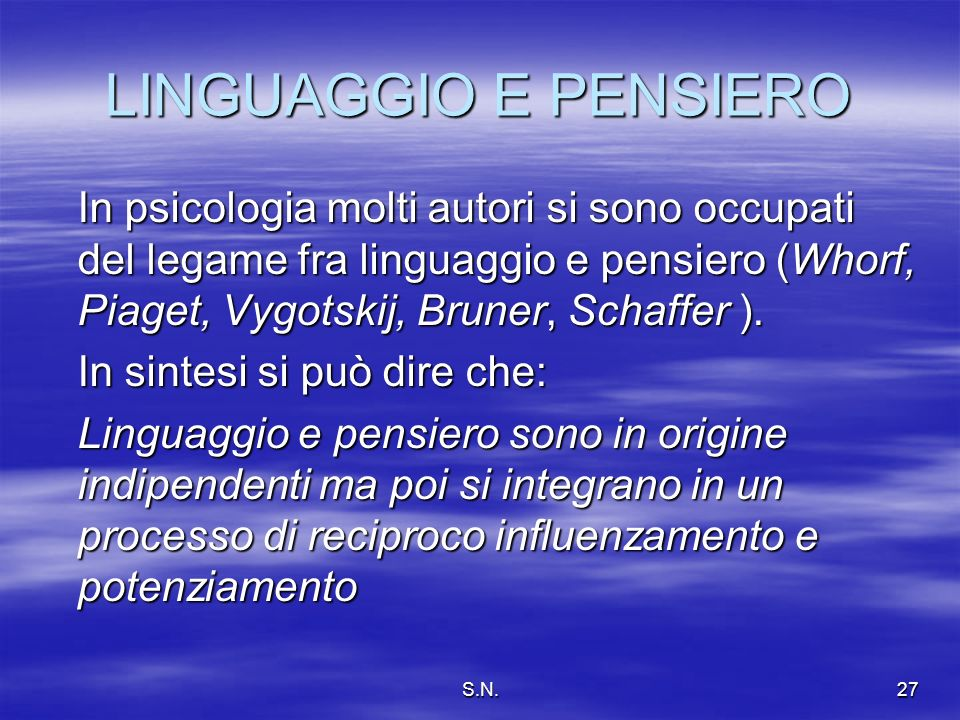 S.N.27 LINGUAGGIO E PENSIERO In psicologia molti autori si sono occupati del legame fra linguaggio e pensiero (Whorf, Piaget, Vygotskij, Bruner, Schaffer ).