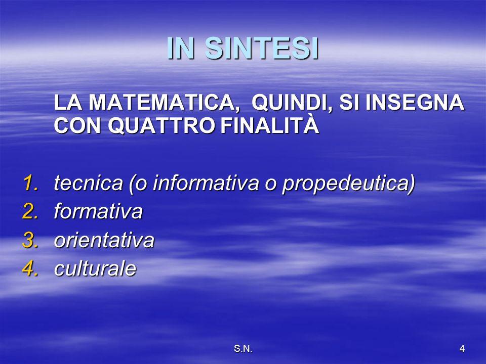 S.N.4 IN SINTESI LA MATEMATICA, QUINDI, SI INSEGNA CON QUATTRO FINALITÀ 1.tecnica (o informativa o propedeutica) 2.formativa 3.orientativa 4.culturale