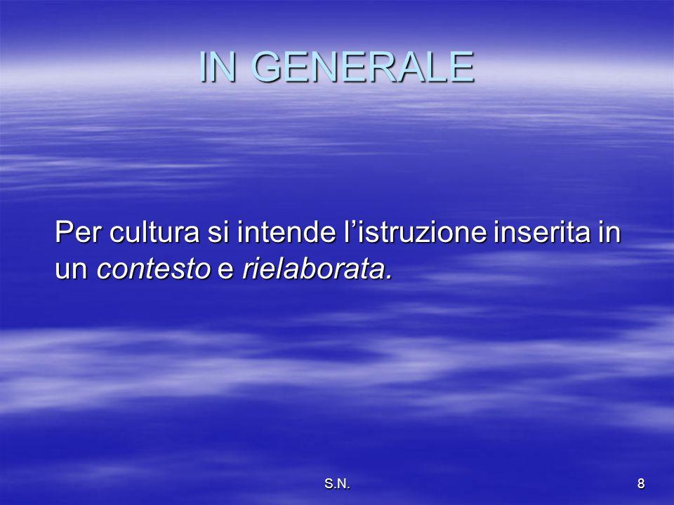 S.N.8 IN GENERALE Per cultura si intende listruzione inserita in un contesto e rielaborata.