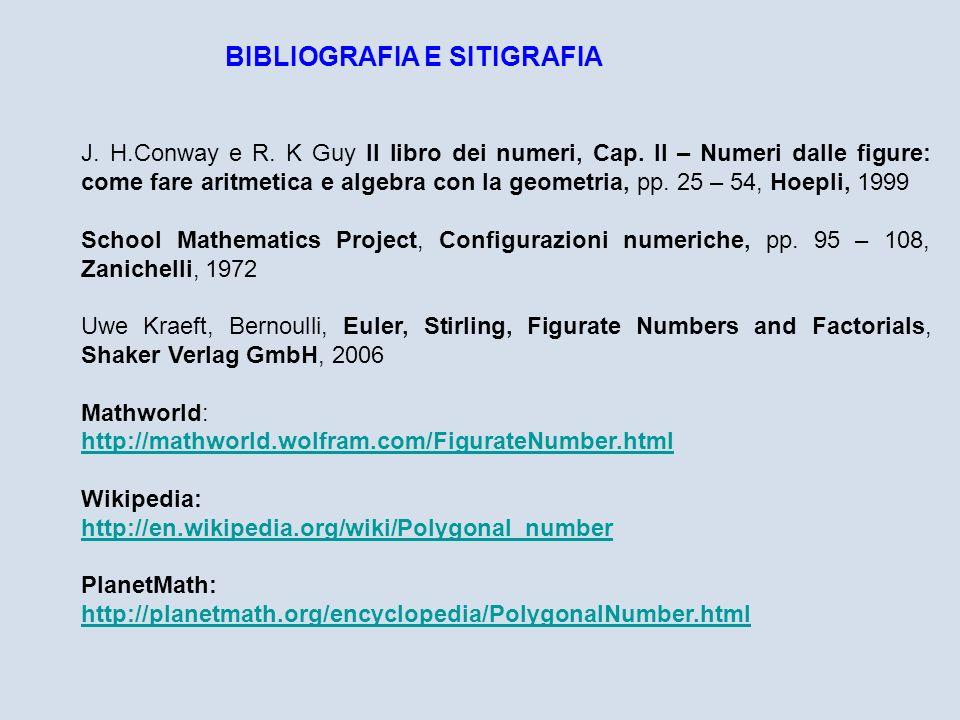BIBLIOGRAFIA E SITIGRAFIA J. H.Conway e R. K Guy Il libro dei numeri, Cap. II – Numeri dalle figure: come fare aritmetica e algebra con la geometria,